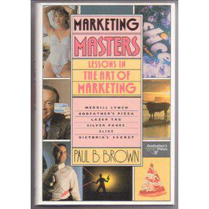 Marketing Masters: Lessons in the Art of Marketing from the Companies Who Do It Best